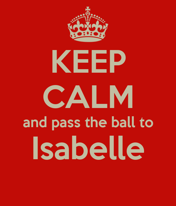 KEEP CALM and pass the ball to Isabelle