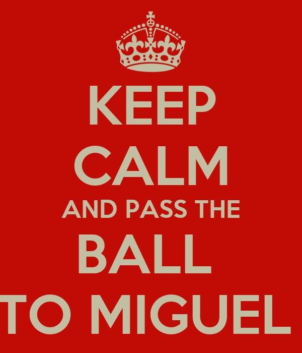 KEEP CALM AND PASS THE BALL  TO MIGUEL
