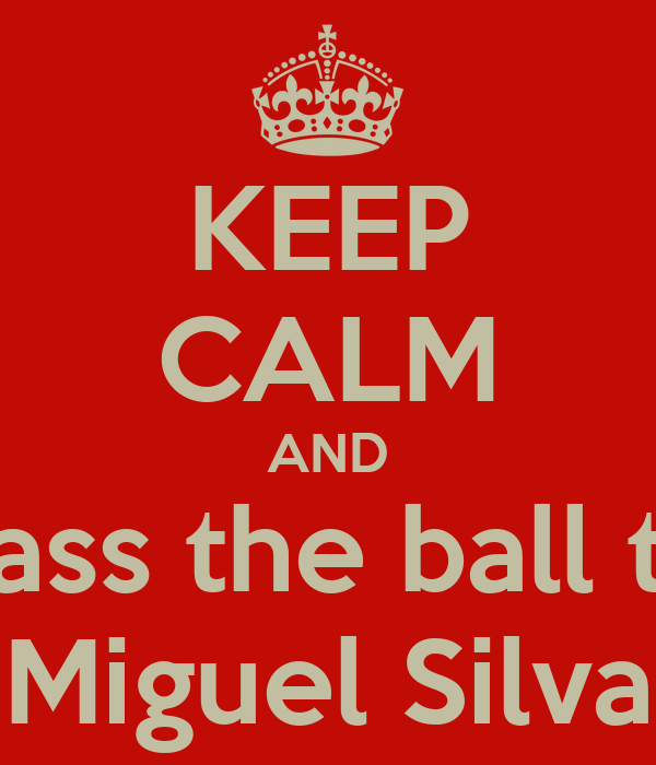 KEEP CALM AND Pass the ball to Miguel Silva