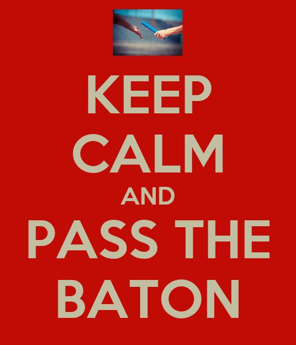 KEEP CALM AND PASS THE BATON