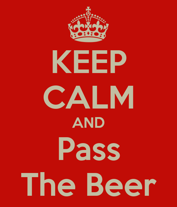 KEEP CALM AND Pass The Beer