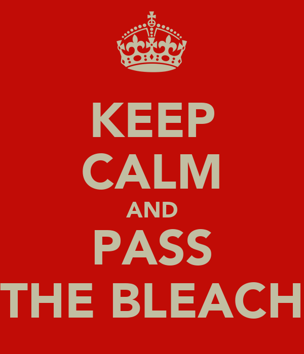 KEEP CALM AND PASS THE BLEACH