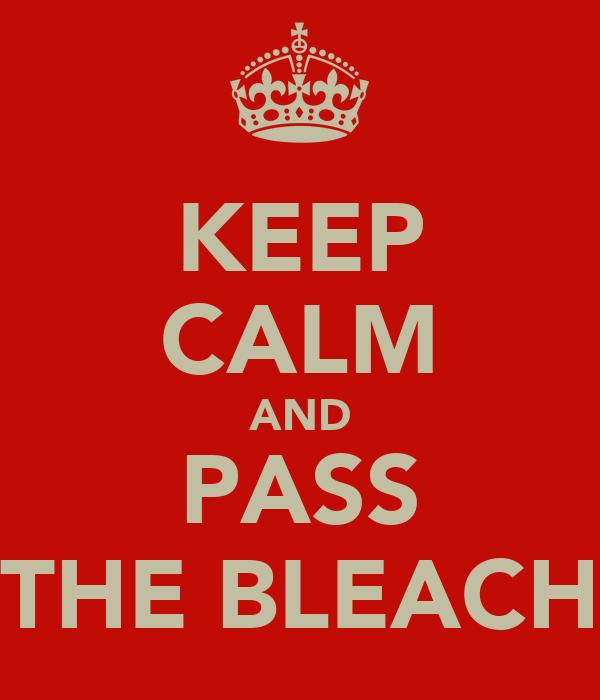 KEEP CALM AND PASS THE BLEACH