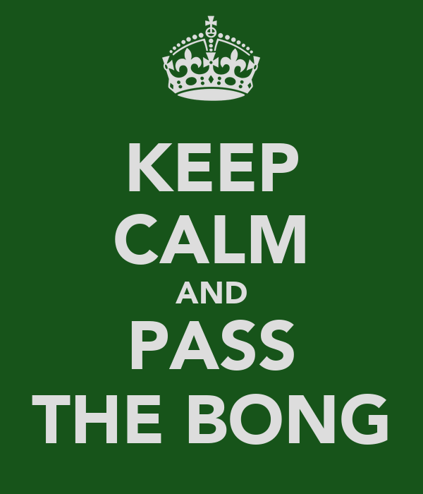 KEEP CALM AND PASS THE BONG
