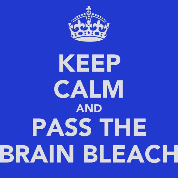 KEEP CALM AND PASS THE BRAIN BLEACH