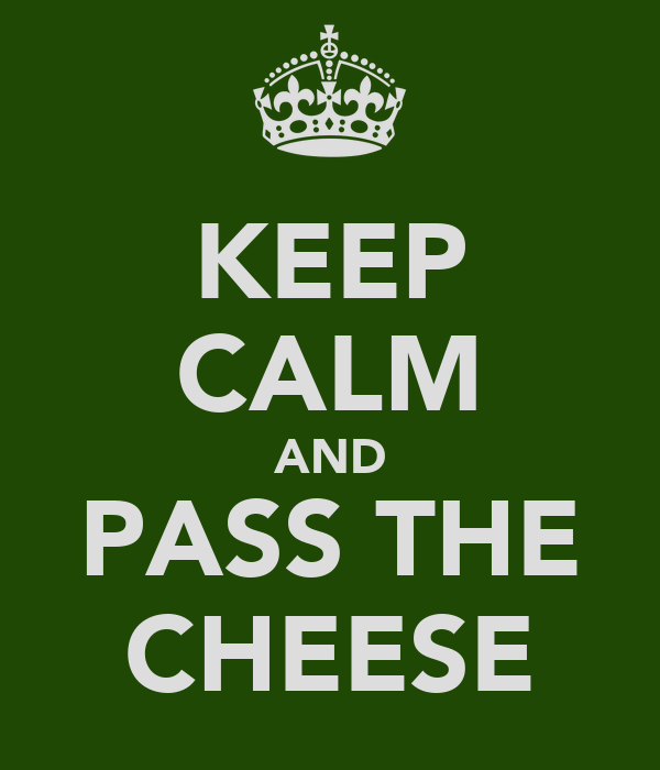 KEEP CALM AND PASS THE CHEESE
