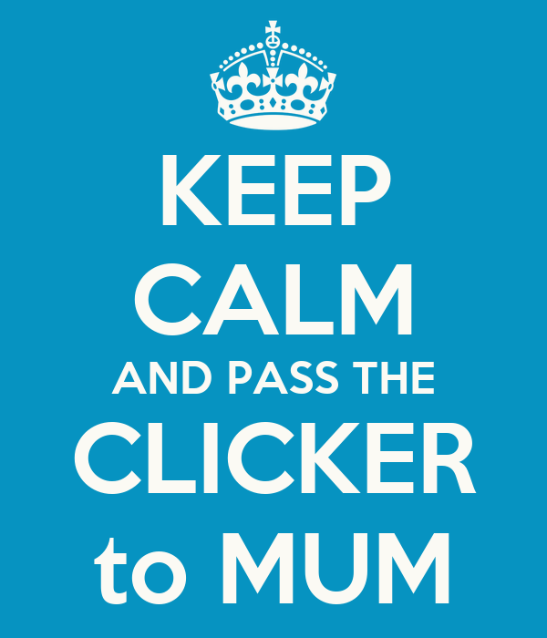KEEP CALM AND PASS THE CLICKER to MUM