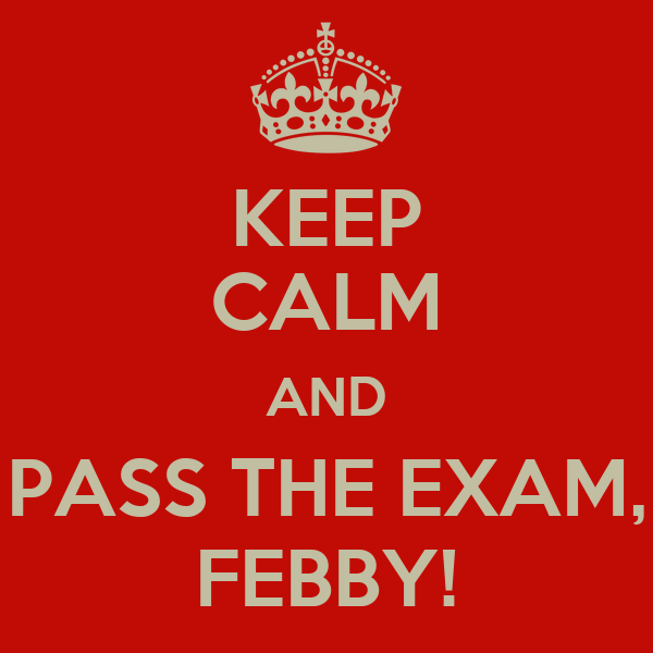 KEEP CALM AND PASS THE EXAM, FEBBY!