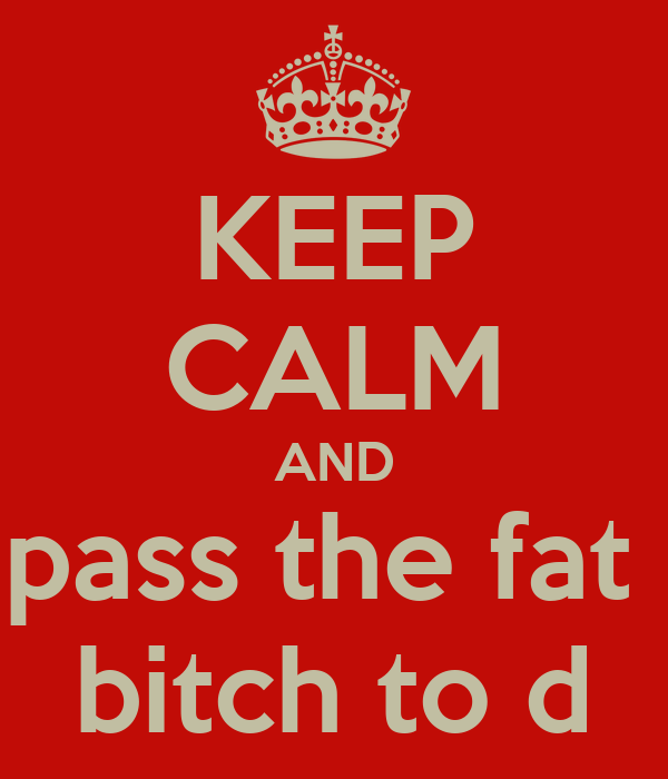KEEP CALM AND pass the fat  bitch to d