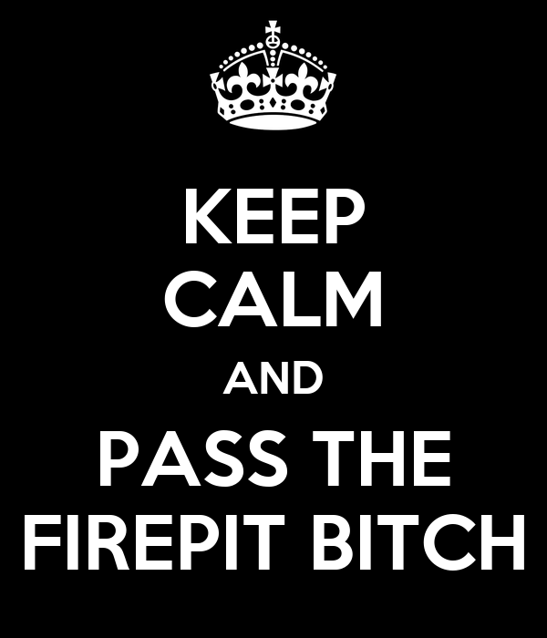 KEEP CALM AND PASS THE FIREPIT BITCH