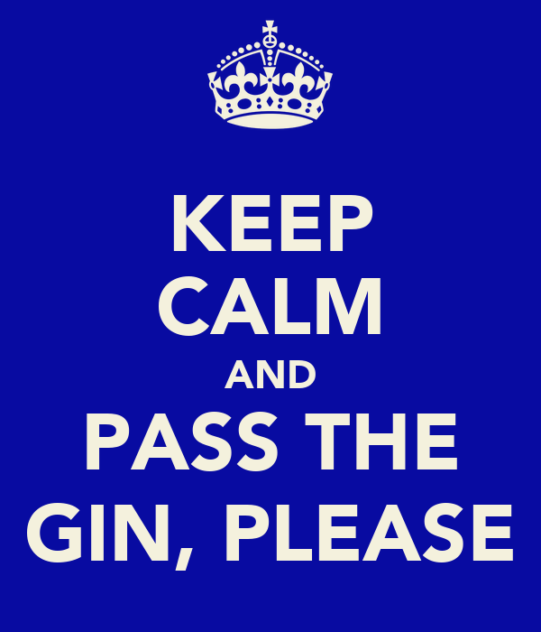 KEEP CALM AND PASS THE GIN, PLEASE