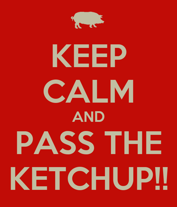 KEEP CALM AND PASS THE KETCHUP!!