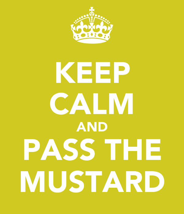 KEEP CALM AND PASS THE MUSTARD