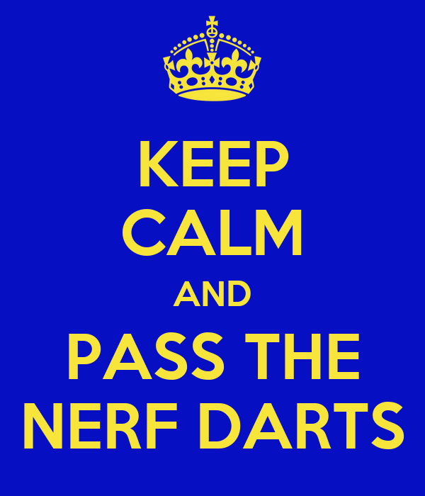 KEEP CALM AND PASS THE NERF DARTS