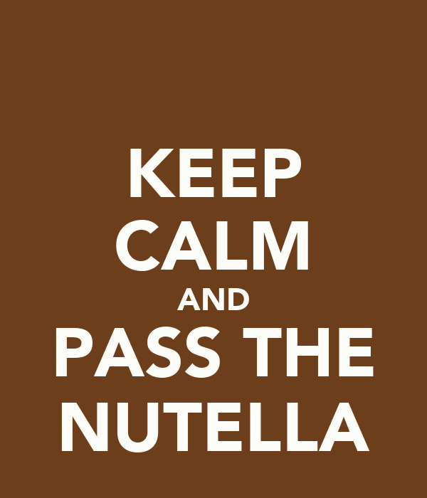 KEEP CALM AND PASS THE NUTELLA