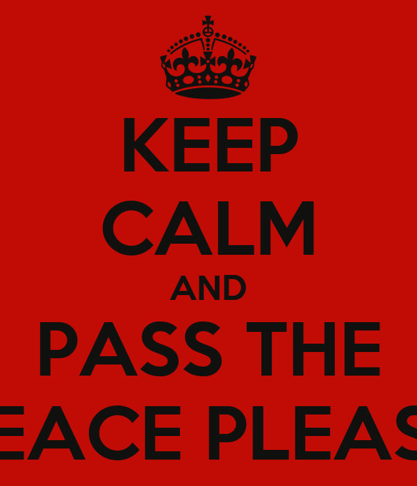 KEEP CALM AND PASS THE PEACE PLEASE