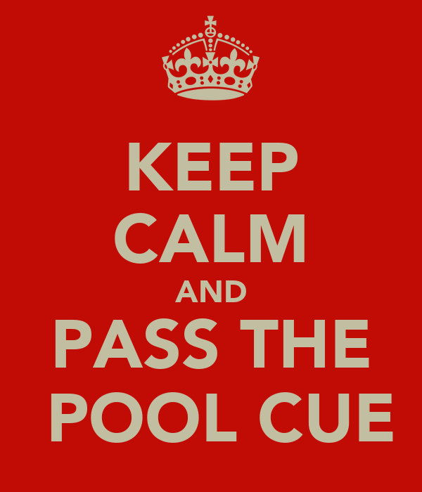 KEEP CALM AND PASS THE  POOL CUE
