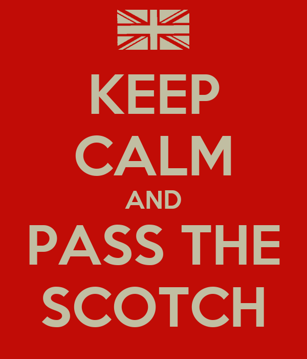 KEEP CALM AND PASS THE SCOTCH