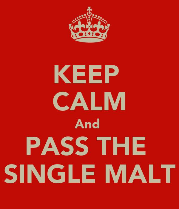 KEEP  CALM And  PASS THE  SINGLE MALT