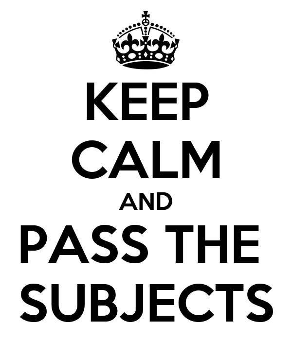 KEEP CALM AND PASS THE  SUBJECTS