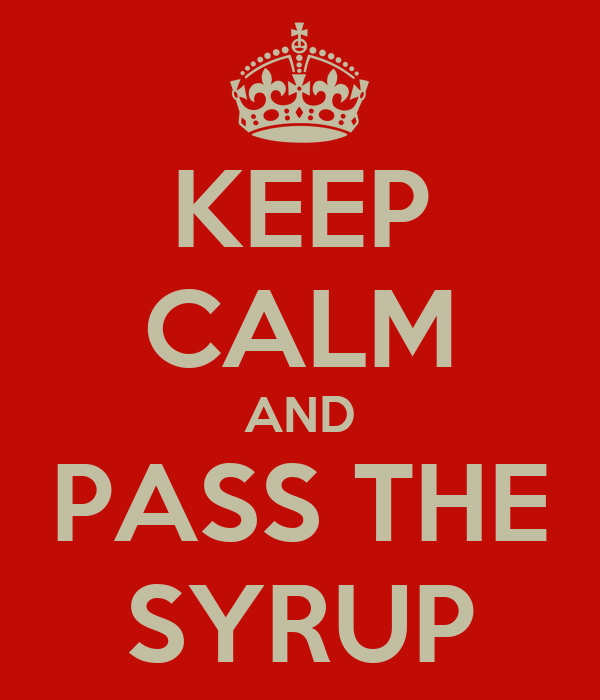 KEEP CALM AND PASS THE SYRUP