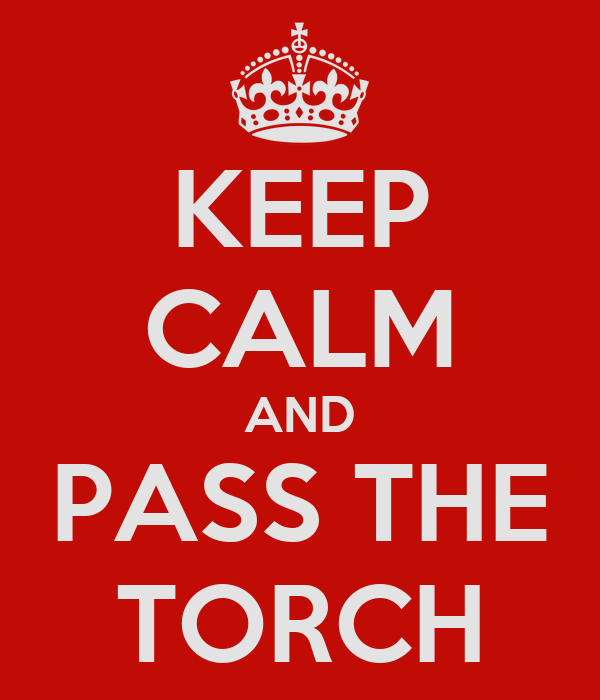 KEEP CALM AND PASS THE TORCH
