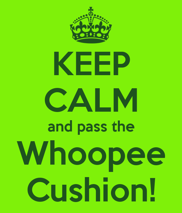 KEEP CALM and pass the Whoopee Cushion!