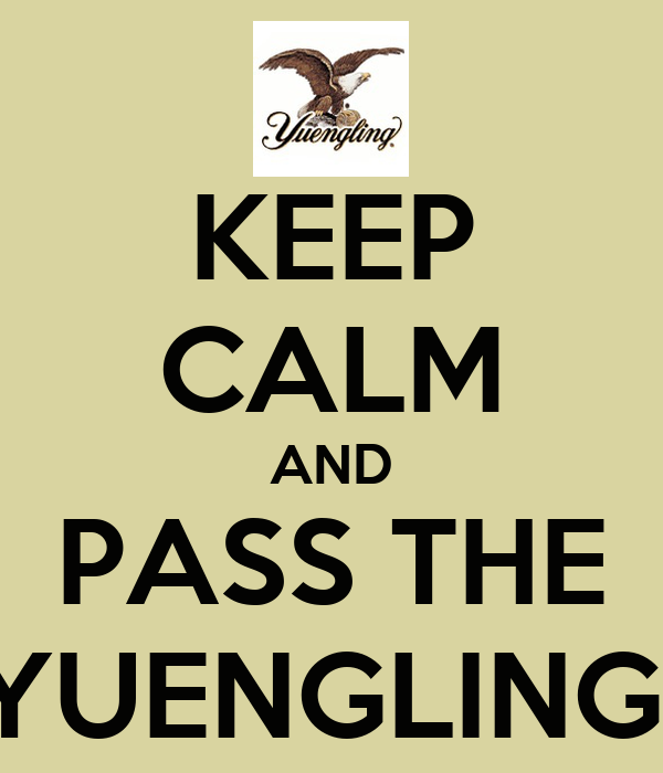 KEEP CALM AND PASS THE YUENGLING