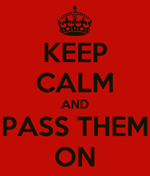 KEEP CALM AND PASS THEM ON