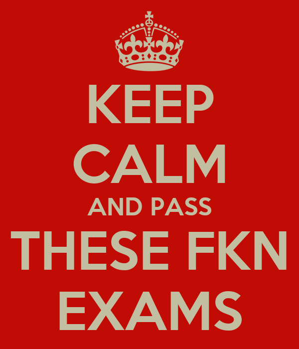 KEEP CALM AND PASS THESE FKN EXAMS
