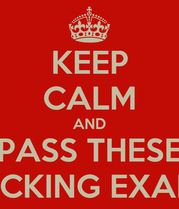 KEEP CALM AND PASS THESE FUCKING EXAMS