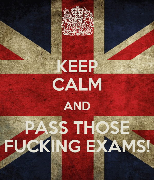 KEEP CALM AND PASS THOSE FUCKING EXAMS!