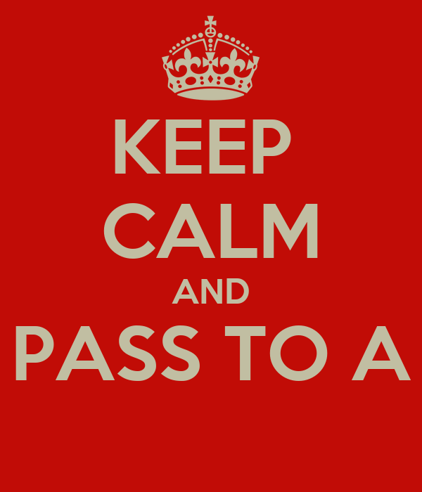 KEEP  CALM AND PASS TO A