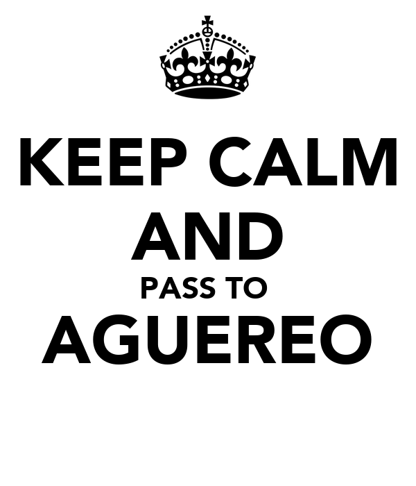 KEEP CALM AND PASS TO  AGUEREO
