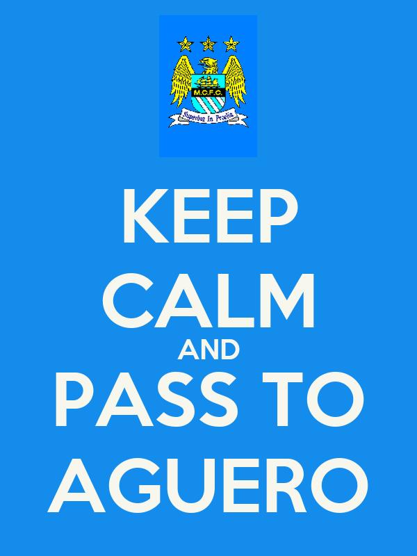 KEEP CALM AND PASS TO AGUERO