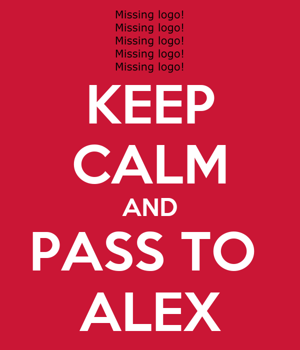 KEEP CALM AND PASS TO  ALEX