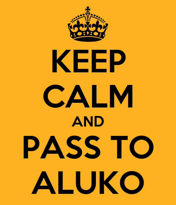 KEEP CALM AND PASS TO ALUKO