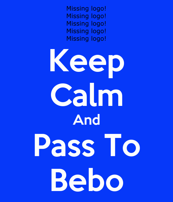 Keep Calm And Pass To Bebo