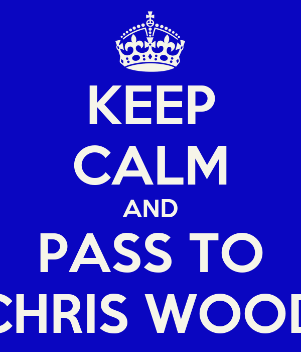 KEEP CALM AND PASS TO CHRIS WOOD