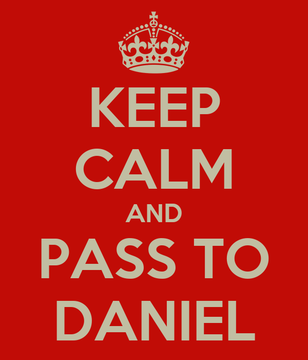 KEEP CALM AND PASS TO DANIEL