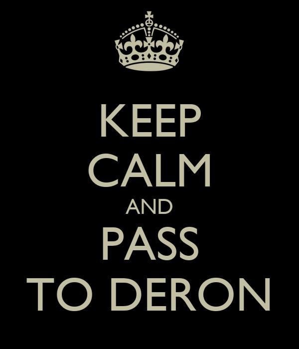KEEP CALM AND PASS TO DERON