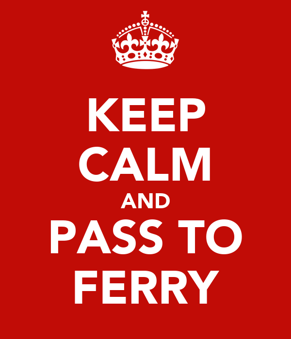 KEEP CALM AND PASS TO FERRY