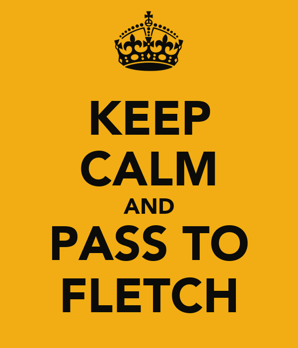 KEEP CALM AND PASS TO FLETCH