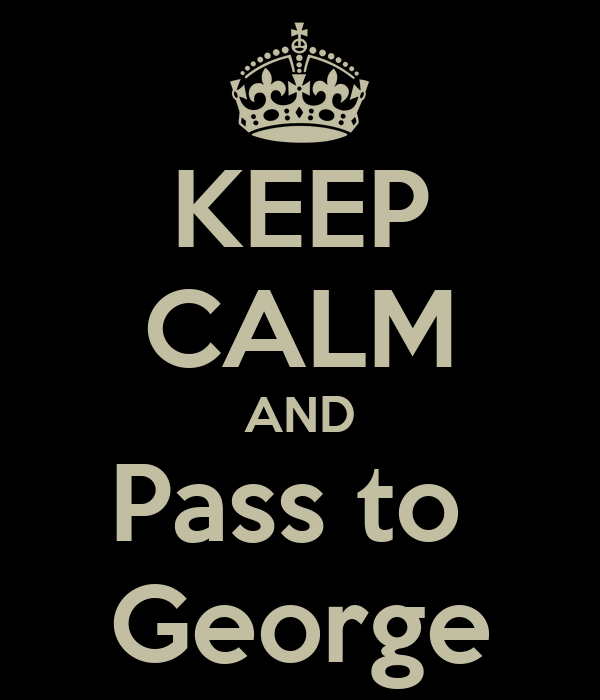KEEP CALM AND Pass to  George