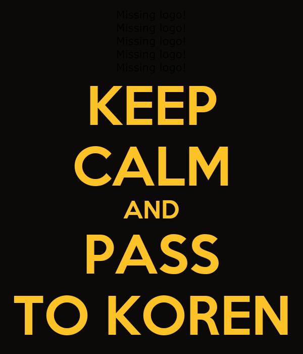 KEEP CALM AND PASS TO KOREN