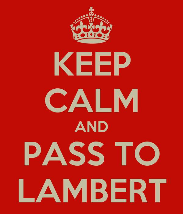 KEEP CALM AND PASS TO LAMBERT