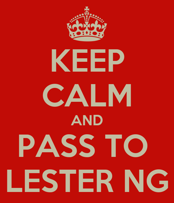 KEEP CALM AND PASS TO  LESTER NG