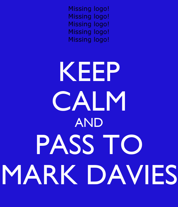 KEEP CALM AND PASS TO MARK DAVIES
