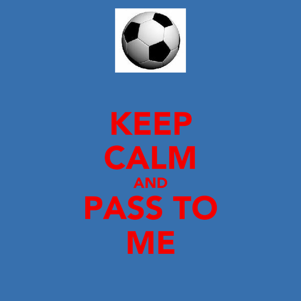 KEEP CALM AND PASS TO ME