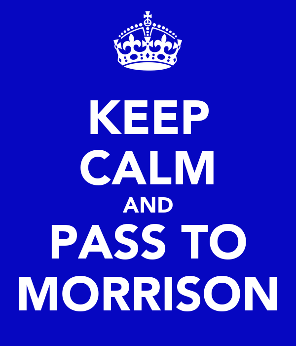 KEEP CALM AND PASS TO MORRISON